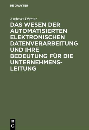 Das Wesen der automatisierten elektronischen Datenverarbeitung und ihre Bedeutung für die Unternehmensleitung von Diemer,  Andreas