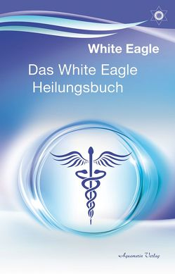 Das White Eagle Heilungsbuch von Eagle,  White