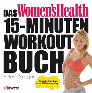 Das Women's Health 15-Minuten-Workout-Buch von Yeager,  Selene