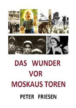 Das WUNDER vor Moskaus Toren von Friesen,  H. D., Friesen,  Peter