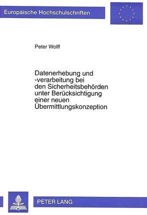 Datenerhebung und -verarbeitung bei den Sicherheitsbehörden unter Berücksichtigung einer neuen Übermittlungskonzeption von Wolff,  Peter