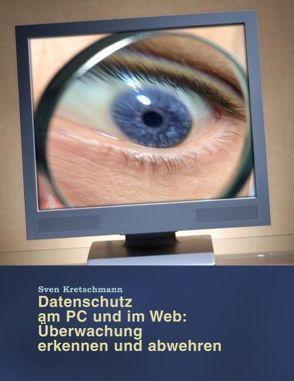 Datenschutz am PC und im Web: Überwachung erkennen und abwehren von Kretschmann,  Sven