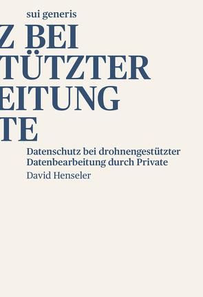 Datenschutz bei drohnengestützter Datenbearbeitung durch Private von Henseler,  David