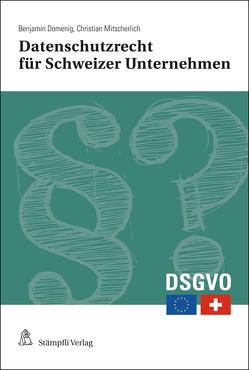 Datenschutzrecht für Schweizer Unternehmen – Erste Hilfe für den Verwaltungsrat und die Geschäftsleitung von Domenig,  Benjamin, Mitscherlich,  Christian