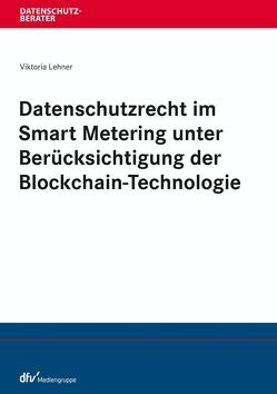 Datenschutzrecht im Smart Metering unter Berücksichtigung der Blockchain-Technologie von Lehner,  Viktoria