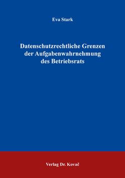 Datenschutzrechtliche Grenzen der Aufgabenwahrnehmung des Betriebsrats von Stark,  Eva