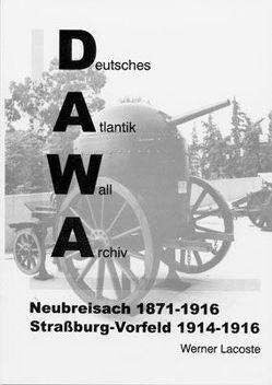 DAWA Sonderbände. Deutsches Atlantikwall-Archiv / Neubreisach 1870-1916 – Strassburg Vorfeld 1914-1916 von Lacoste,  Werner, Lippmann,  Harry