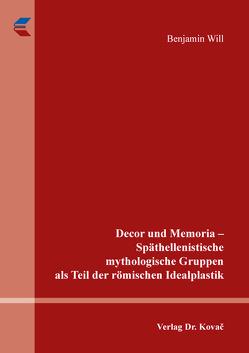 Decor und Memoria – Späthellenistische mythologische Gruppen als Teil der römischen Idealplastik von Will,  Benjamin