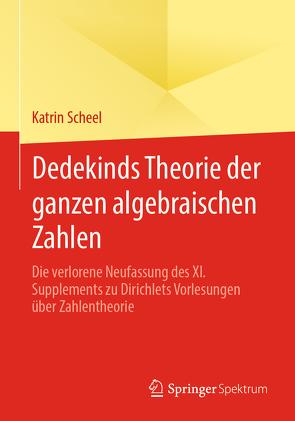 Dedekinds Theorie der ganzen algebraischen Zahlen von Scheel,  Katrin