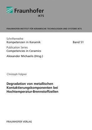 Degradation von metallischen Kontaktierungskomponenten bei Hochtemperatur-Brennstoffzellen. von Folgner,  Christoph, Michaelis,  Alexander