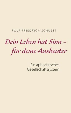 Dein Leben hat Sinn – für deine Ausbeuter von Schuett,  Rolf Friedrich