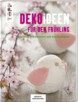 Dekoideen für den Frühling (KREATIV.INSPIRATION.) von Butterer,  Ilona, Fischer,  Claudia