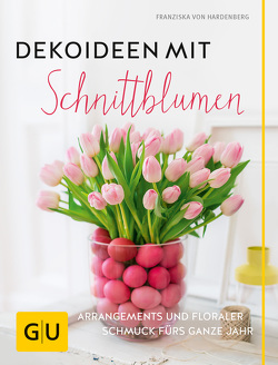 Dekoideen mit Schnittblumen von von Hardenberg,  Franziska