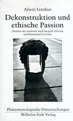 Dekonstruktion und ethische Passion von Letzkus,  Alwin