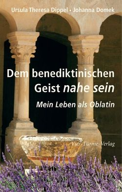 Dem benediktinischen Geist nahe sein von Dippel,  Ursula Theresa, Domek,  Johanna