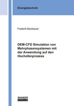 DEM-CFD Simulation von Mehrphasensystemen mit der Anwendung auf den Hochofenprozess von Bambauer,  Frederik