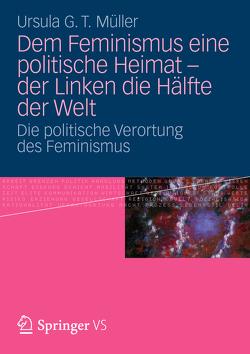 Dem Feminismus eine politische Heimat – der Linken die Hälfte der Welt von Müller,  Ursula G. T.