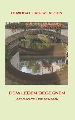Dem Leben begegnen von Haberhausen,  Heribert