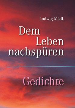 Dem Leben nachspüren – Gedichte von Mödl,  Ludwig