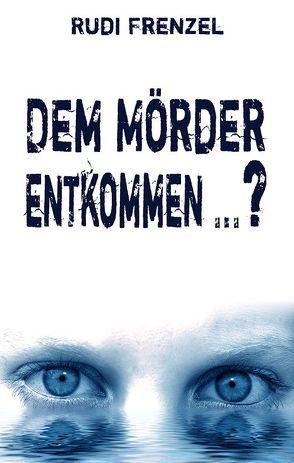 Dem Mörder entkommen … ? von Frenzel,  Rudi