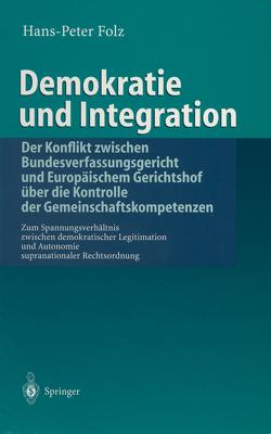 Demokratie und Integration: Der Konflikt zwischen Bundesverfassungsgericht und Europäischem Gerichtshof über die Kontrolle der Gemeinschaftskompetenzen von Folz,  Hans-Peter
