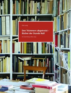 Den Trümmern abgetrotzt – Bücher der Stunde Null. Die Sammlung Lothar Lang von Lang,  Elke