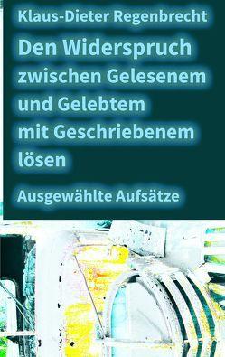 Den Widerspruch zwischen Gelesenem und Gelebtem mit Geschriebenem lösen von Regenbrecht,  Klaus-Dieter