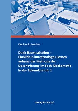 Denk Raum schaffen – Einblick in kunstanaloges Lernen anhand der Methode der Dezentrierung im Fach Mathematik in der Sekundarstufe 1 von Steinacher,  Denise
