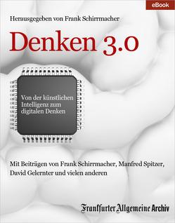 Denken 3.0 von Fella,  Birgitta, Frankfurter Allgemeine Archiv, Schirrmacher,  Frank, Trötscher,  Hans Peter