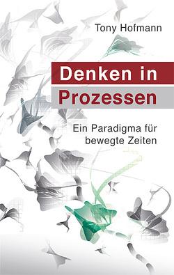 Denken in Prozessen: Ein Paradigma für bewegte Zeiten von Hofmann,  Tony