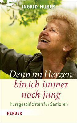 Denn im Herzen bin ich immer noch jung von Huber,  Ingrid