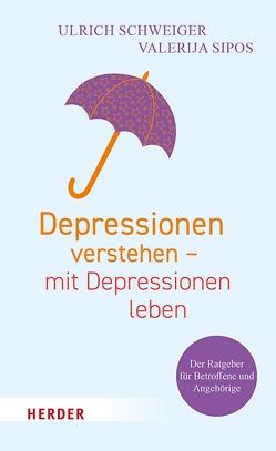 Depressionen verstehen – mit Depressionen leben von Schweiger,  Ulrich, Sipos,  Valerija