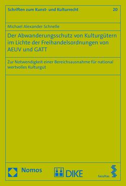 Der Abwanderungsschutz von Kulturgütern im Lichte der Freihandelsordnungen von AEUV und GATT von Schnelle,  Michael Alexander