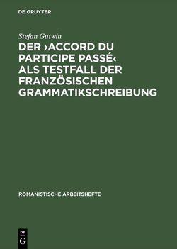 Der >accord du participe passé< als Testfall der französischen Grammatikschreibung von Gutwin,  Stefan