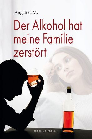 Der Alkohol hat meine Familie zerstört von M.,  Angelika