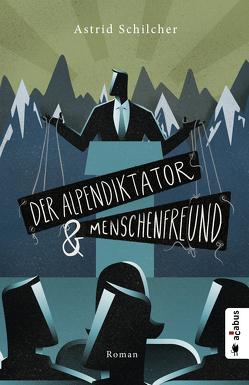 Der Alpendiktator und Menschenfreund von Schilcher,  Astrid