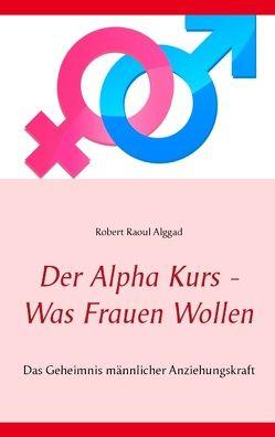 Der Alpha Kurs – Was Frauen wollen von Alggad,  Robert Raoul