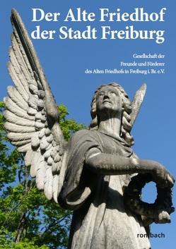 Der Alte Friedhof der Stadt Freiburg von Gesellschaft der Freunde und Förderer des Alten Friedhofs in Freiburg i.Br. e.V.