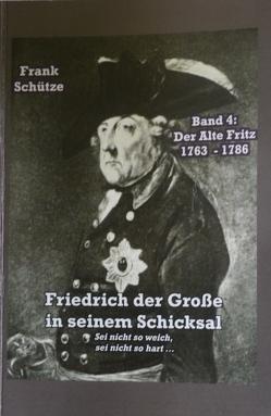 Der Alte Fritz, 1763 bis 1786; Band 4 von: Friedrich der Große in seinem Schicksal von Mimi,  M., Schütze,  Frank