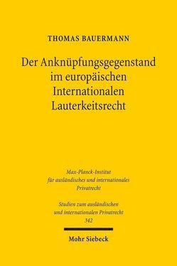 Der Anknüpfungsgegenstand im europäischen Internationalen Lauterkeitsrecht von Bauermann,  Thomas