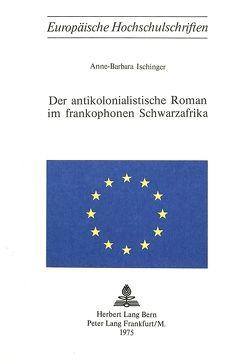 Der antikolonialistische Roman im frankophonen Schwarzafrika von Ischinger,  Anne-Barbara