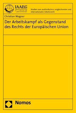 Der Arbeitskampf als Gegenstand des Rechts der Europäischen Union von Wagner,  Christian