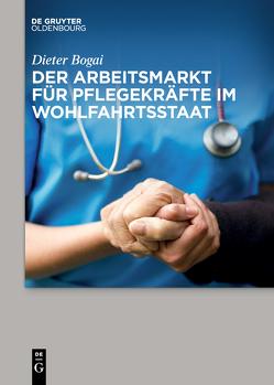 Der Arbeitsmarkt für Pflegekräfte im Wohlfahrtsstaat von Bogai,  Dieter