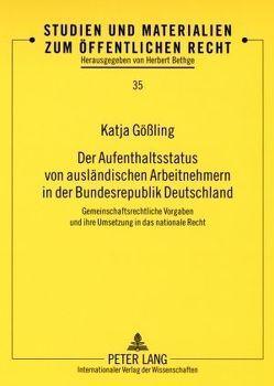 Der Aufenthaltsstatus von ausländischen Arbeitnehmern in der Bundesrepublik Deutschland von Gößling,  Katja