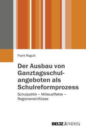 Der Ausbau von Ganztagsschulangeboten als Schulreformprozess von Ragutt,  Frank