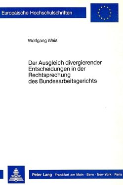 Der Ausgleich divergierender Entscheidungen in der Rechtsprechung des Bundesarbeitsgerichts von Weiß,  Wolfgang