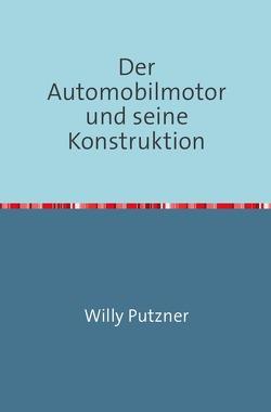 Der Automobilmotor und seine Konstruktion von Putzner,  Willy