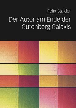 Der Autor am Ende der Gutenberg Galaxis von Stalder,  Felix