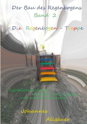 Der Bau des Regenbogens Band 2 – Die Regenbogen-Treppe von Allgäuer,  Johannes