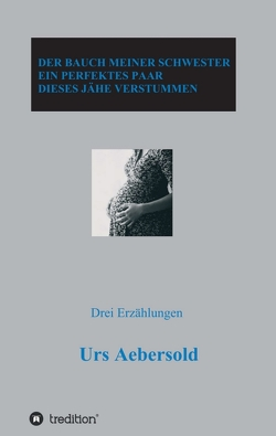 DER BAUCH MEINER SCHWESTER – EIN PERFEKTES PAAR – DIESES JÄHE VERSTUMMEN von Aebersold,  Urs